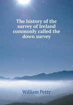 The History of the Survey of Ireland Commonly Called the Down Survey