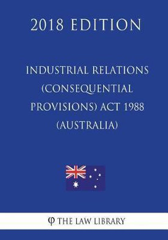 Industrial Relations (Consequential Provisions) ACT 1988 (Australia) (2018 Edition)