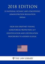 High Seas Driftnet Fishing Moratorium Protection ACT - Identification and Certification Procedures to Address Illegal (Us National Oceanic and Atmospheric Administration Regulation) (Noaa) (2018 Edition)