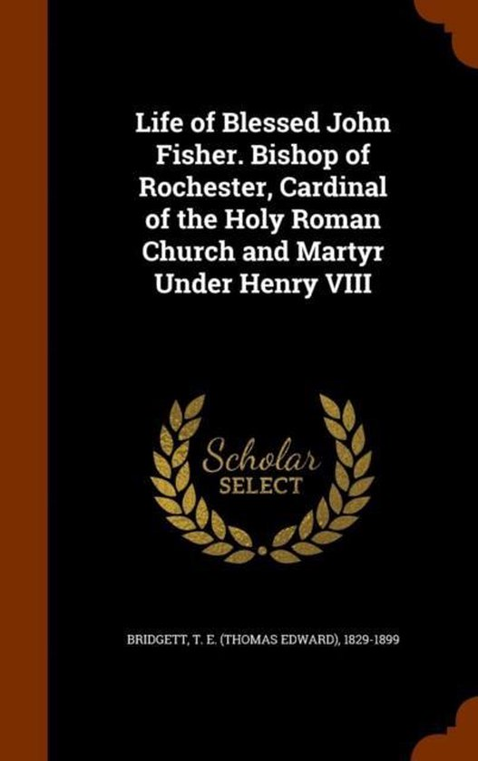 Life of Blessed John Fisher. Bishop of Rochester, Cardinal of the Holy Roman Church and Martyr Under Henry VIII