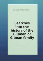 Searches Into the History of the Gillman or Gilman Family