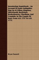 Inventorium Sepulchrale - An Account Of Some Antiquities Dug Up At Gilton, Kingston, Sibertswold, Barfriston, Beakesbourne, Chartham, And Crundale, In The County Of Kent, From A.D. 1757 To A.D. 1773.