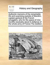 Authentic Memoirs of the Remarkable Life and Surprising Exploits of Mandrin, Captain-General of the French Smugglers, Who for the Space of Nine Months Resolutely Stood in Defiance of the Whole Army of France the 2edition.