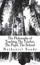 The Philosophy of Teaching the Teacher, the Pupil, the School