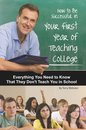 How to Be Successful in Your First Year of Teaching College: Everything You Need to Know That They Don't Teach You in School