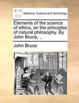 Elements of the Science of Ethics, on the Principles of Natural Philosophy. by John Bruce, ...