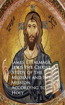 Jesus the Christ: A Study of the Messiah and Mission According to Holy