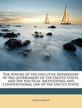The Powers of the Executive Department of the Government of the United States, and the Political Institutions and Constitutional Law of the United States