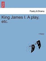 King James I. a Play, Etc.