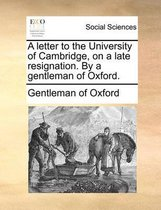 A Letter to the University of Cambridge, on a Late Resignation. by a Gentleman of Oxford.