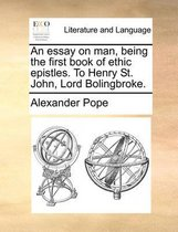 An Essay on Man, Being the First Book of Ethic Epistles. to Henry St. John, Lord Bolingbroke.