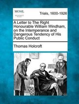A Letter to the Right Honourable William Windham, on the Intemperance and Dangerous Tendency of His Public Conduct