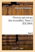Oeuvres qui ont pu etre recueillies. Tome 2