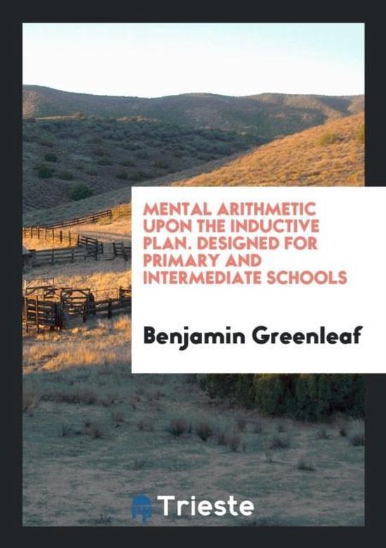 Mental Arithmetic Upon the Inductive Plan. Designed for Primary and Intermediate Schools