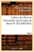 Cahiers Des tats de Normandie Sous Le R gne de Henri IV. Tome 1 ( d.1880-1882)