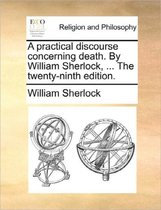 A Practical Discourse Concerning Death. by William Sherlock, ... the Twenty-Ninth Edition.