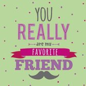 You really are my favorite friend
