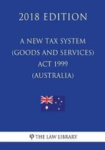 A New Tax System (Goods and Services Tax) ACT 1999 (Australia) (2018 Edition)
