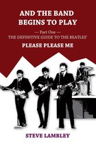 Omslag And the Band Begins to Play. Part One: The Definitive Guide to the Beatles' Please Please Me