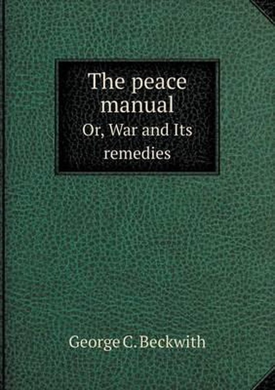 The Peace Manual Or, War and Its Remedies