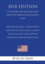 Medicare Program - Comprehensive Care for Joint Replacement Payment Model for Acute Care Hospitals Furnishing Lower Extremity Joint (Us Centers for Medicare and Medicaid Services Regulation) (Cms) (2018 Edition)