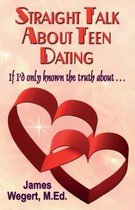 Straight Talk About Teen Dating If I'd only known the truth about . . .
