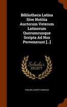 Bibliotheca Latina Sive Notitia Auctorum Veterum Latinorum Quorumcunque Scripta Ad Nos Pervenerunt [...]
