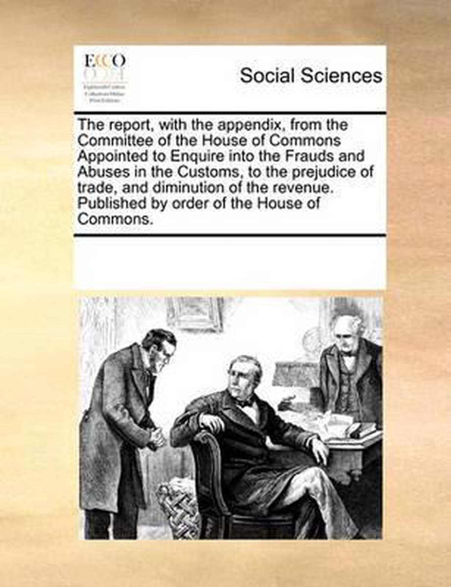 The Report, with the Appendix, from the Committee of the House of Commons Appointed to Enquire Into the Frauds and Abuses in the Customs, to the Prejudice of Trade, and Diminution of the Revenue. Published by Order of the House of Commons.