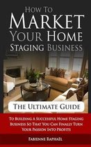How to Market Your Home Staging Business - The Ultimate Guide