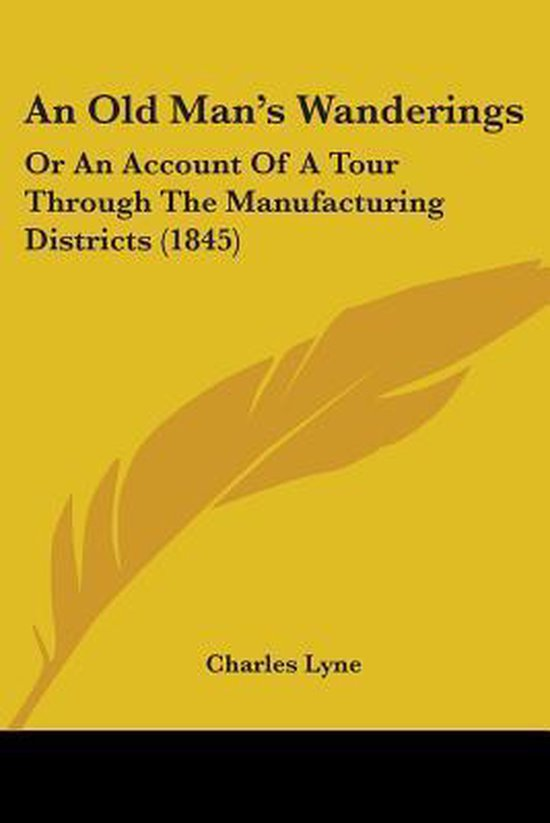 an Old Man's Wanderings: Or an Account of a Tour Through the Manufacturing Districts (1845)