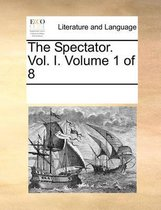 The Spectator. Vol. I. Volume 1 of 8