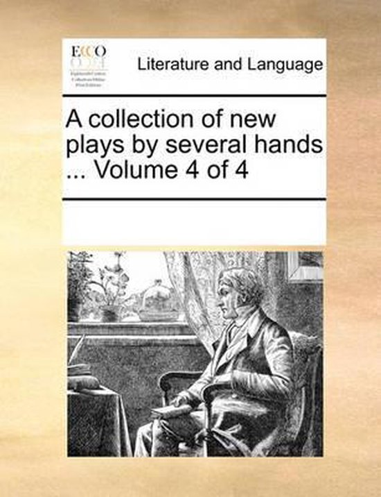 A Collection of New Plays by Several Hands ... Volume 4 of 4