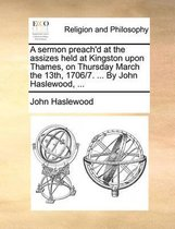 A Sermon Preach'd at the Assizes Held at Kingston Upon Thames, on Thursday March the 13th, 1706/7. ... by John Haslewood, ...