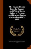 The House of Lords Cases on Appeals and Writs of Error, Claims of Peerage, and Divorces, During the Sessions 1847[-1866]