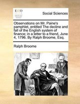 Observations on Mr. Paine's Pamphlet, Entitled the Decline and Fall of the English System of Finance; In a Letter to a Friend, June 4, 1796. by Ralph Broome, Esq.