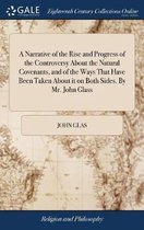 A Narrative of the Rise and Progress of the Controversy about the Natural Covenants, and of the Ways That Have Been Taken about It on Both Sides. by Mr. John Glass