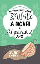 Everything U Need 2 Know 2 Write a Novel & Get Published A-Z