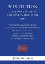 Wassenaar Arrangement 2008 Plenary Agreements Implementation - Categories 1, 2, 3, 4, 5 Parts I and II, 6, 7, 8 and 9 of the Commerce Control List, Definitions, Reports (Us Bureau of Industry and Security Regulation) (Bis) (2018 Edition)