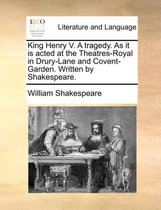 King Henry V. a Tragedy. as It Is Acted at the Theatres-Royal in Drury-Lane and Covent-Garden. Written by Shakespeare.