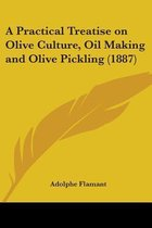 A Practical Treatise on Olive Culture, Oil Making and Olive Pickling (1887)
