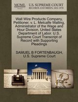 Wall Wire Products Company, Petitioner, V. L. Metcalfe Walling, Administrator of the Wage and Hour Division, United States Department of Labor. U.S. Supreme Court Transcript of Record with Supporting Pleadings