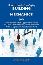 How to Land a Top-Paying Building mechanics Job: Your Complete Guide to Opportunities, Resumes and Cover Letters, Interviews, Salaries, Promotions, What to Expect From Recruiters and More
