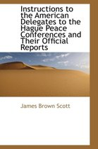 Instructions to the American Delegates to the Hague Peace Conferences and Their Official Reports