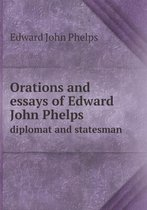 Orations and Essays of Edward John Phelps Diplomat and Statesman