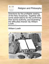 Directions for the Profitable Reading of the Holy Scriptures. Together with Some Observations for the Confirming Their Divine Authority, and Illustrating the Difficulties Thereof. by William Lowth, ...