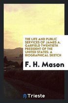 The Life and Public Services of James A. Garfield Twentieth President of the United States
