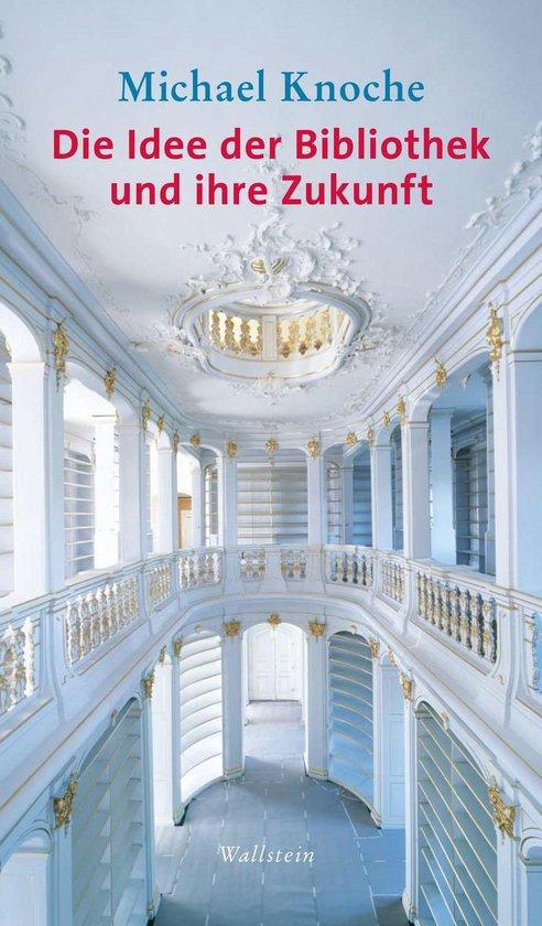 Boek cover Die Idee der Bibliothek und ihre Zukunft van Michael Knoche