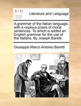 A Grammar of the Italian Language, with a Copious Praxis of Moral Sentences. to Which Is Added an English Grammar for the Use of the Italians. by Joseph Baretti.