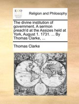 The Divine Institution of Government. a Sermon Preach'd at the Assizes Held at York, August 1. 1731. ... by Thomas Clarke, ...