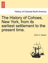 The History of Cohoes, New York, from Its Earliest Settlement to the Present Time.